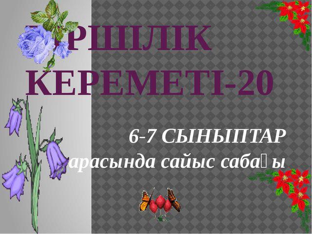 ТІРШІЛІК КЕРЕМЕТІ-20 6-7 СЫНЫПТАР арасында сайыс сабағы