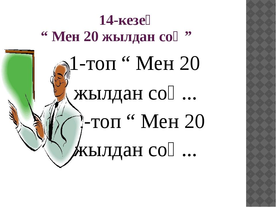 "14-кезең "" Мен 20 жылдан соң"" 1-топ "" Мен 20 жылдан соң... 2-топ "" Мен 20 жы..."