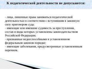 - лица, лишенные права заниматься педагогической деятельностью в соответствии