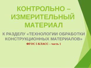 КОНТРОЛЬНО – ИЗМЕРИТЕЛЬНЫЙ МАТЕРИАЛ К РАЗДЕЛУ «ТЕХНОЛОГИИ ОБРАБОТКИ КОНСТРУКЦ