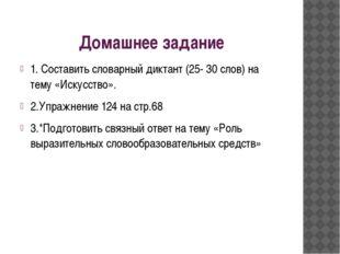 Домашнее задание 1. Составить словарный диктант (25- 30 слов) на тему «Искусс