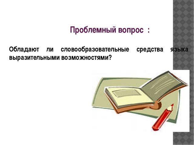 Проблемный вопрос : Обладают ли словообразовательные средства языка выразител...