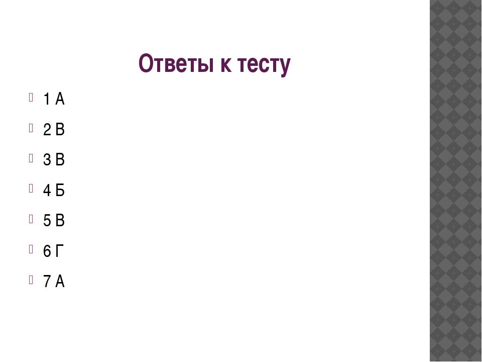 Ответы к тесту 1 А 2 В 3 В 4 Б 5 В 6 Г 7 А