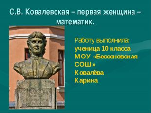 С.В. Ковалевская – первая женщина – математик.  Работу выполнила: ученица 1