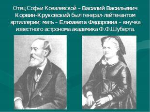 Отец Софьи Ковалевской – Василий Васильевич Корвин-Круковский был генерал-ле