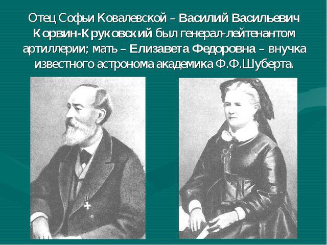 Отец Софьи Ковалевской – Василий Васильевич Корвин-Круковский был генерал-ле...