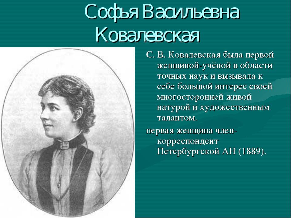 Софья Васильевна Ковалевская С. В. Ковалевская была первой женщиной-учёной в...