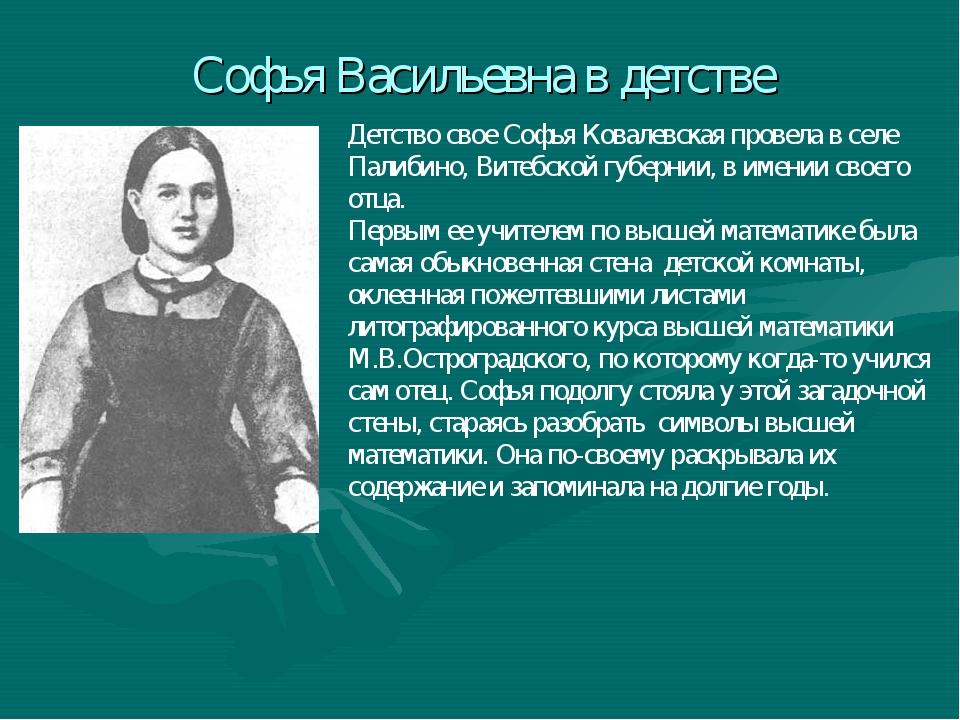 Софья Васильевна в детстве Детство свое Софья Ковалевская провела в селе Пали...