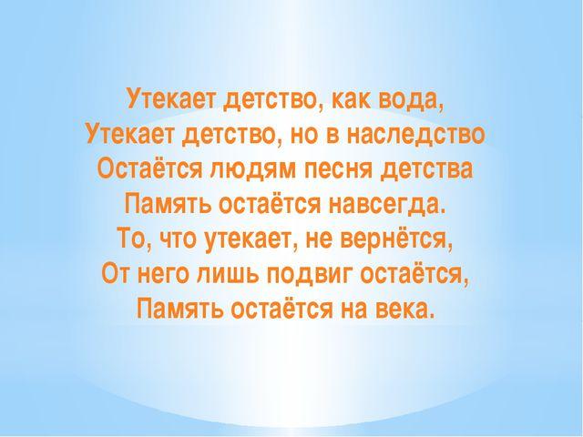Утекает детство, как вода, Утекает детство, но в наследство Остаётся людям п...