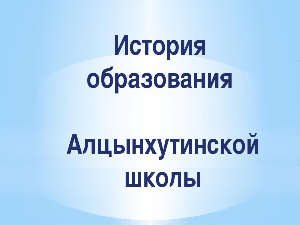 История образования Алцынхутинской школы