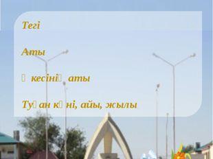 Тегі  Аты Әкесінің аты  Туған күні, айы, жылы  Өзім туралы