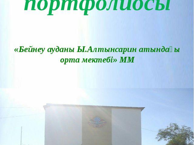Оқушы портфолиосы «Бейнеу ауданы Ы.Алтынсарин атындағы орта мектебі» ММ