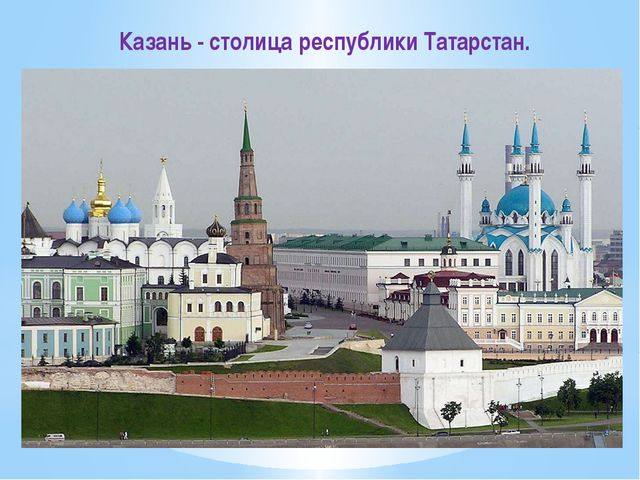 Казань - столица республики Татарстан.