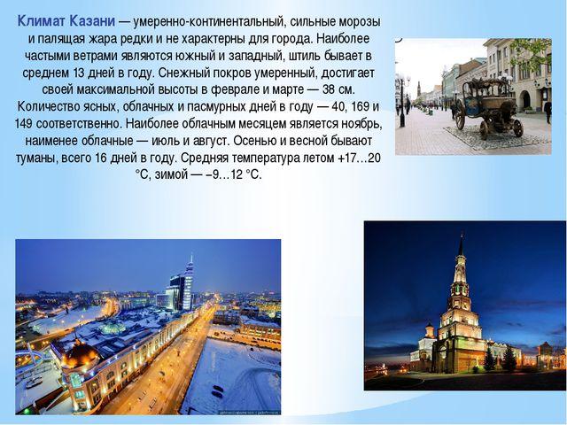Климат Казани — умеренно-континентальный, сильные морозы и палящая жара редки...