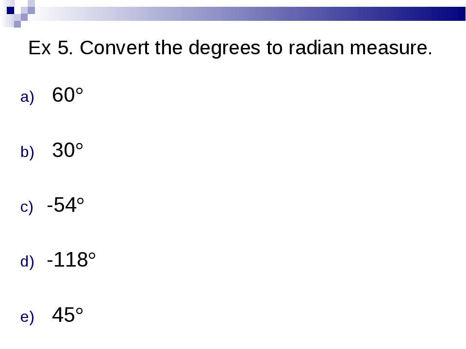 Ex 5. Convert the degrees to radian measure. 60 30 -54 -118	 45