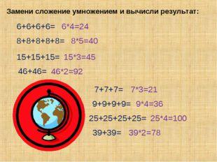 Замени сложение умножением и вычисли результат: 6+6+6+6= 8+8+8+8+8= 15+15+15=