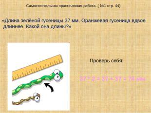 Самостоятельная практическая работа. ( №1 стр. 44) «Длина зелёной гусеницы 37