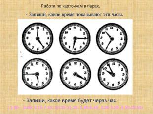 Работа по карточкам в парах. - Запиши, какое время показывают эти часы. - Зап