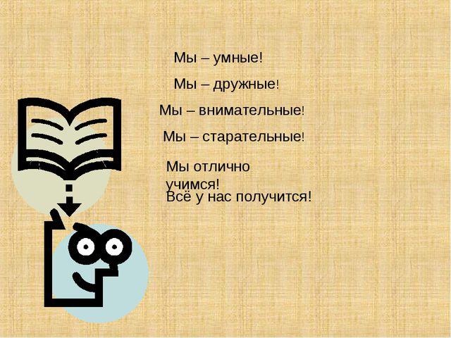 Мы – умные! Мы – дружные! Мы – внимательные! Мы – старательные! Мы отлично уч...