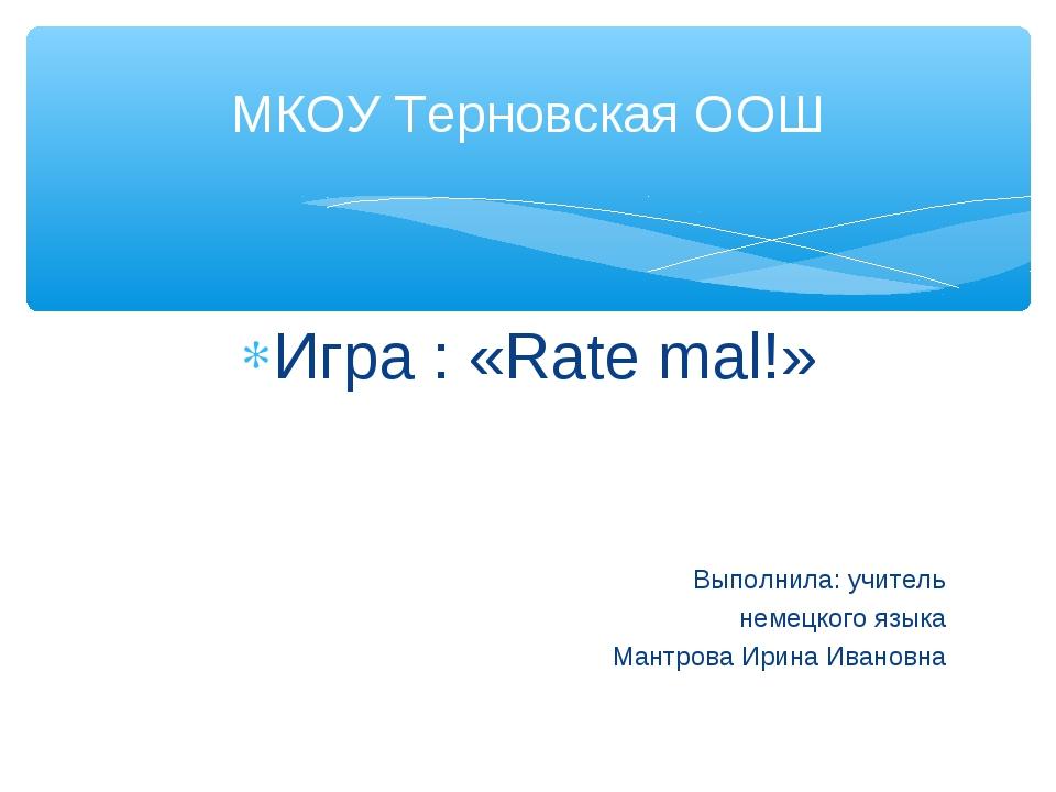 Игра : «Rate mal!» Выполнила: учитель немецкого языка Мантрова Ирина Ивановна...