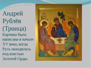Андрей Рублёв (Троица) Картина была написана в начале XV века, когда Русь нах