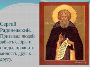 Сергий Радонежский. Призывал людей забыть ссоры и обиды, проявить милость дру