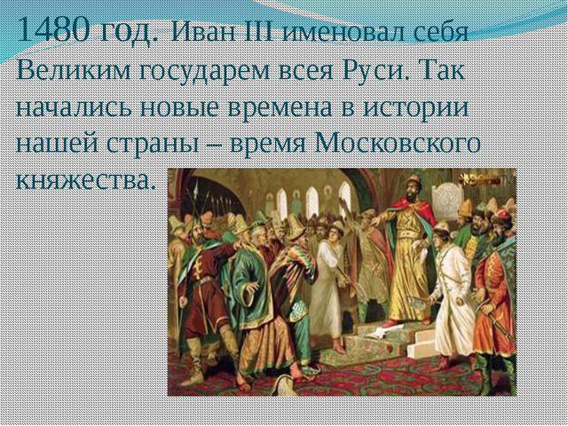 1480 год. Иван III именовал себя Великим государем всея Руси. Так начались но...