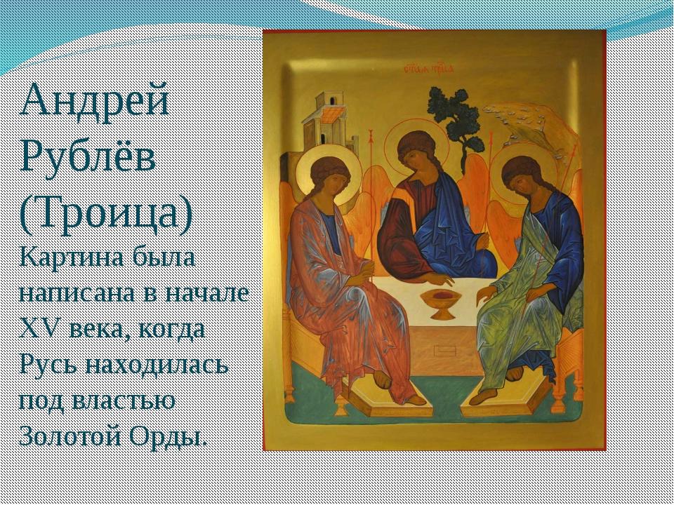 Андрей Рублёв (Троица) Картина была написана в начале XV века, когда Русь нах...