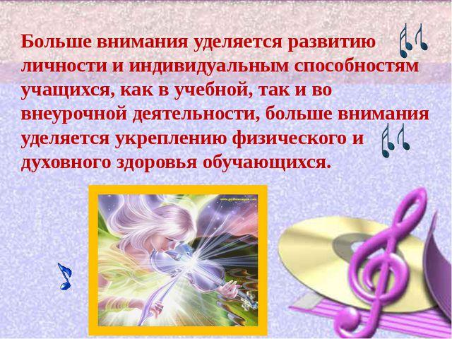 Больше внимания уделяется развитию личности и индивидуальным способностям уч...