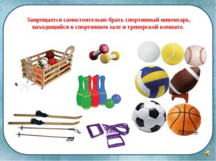Запрещается самостоятельно брать спортивный инвентарь, находящийся в спортив