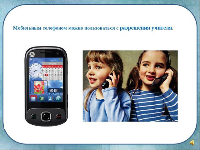 Мобильным телефоном можно пользоваться с разрешения учителя.