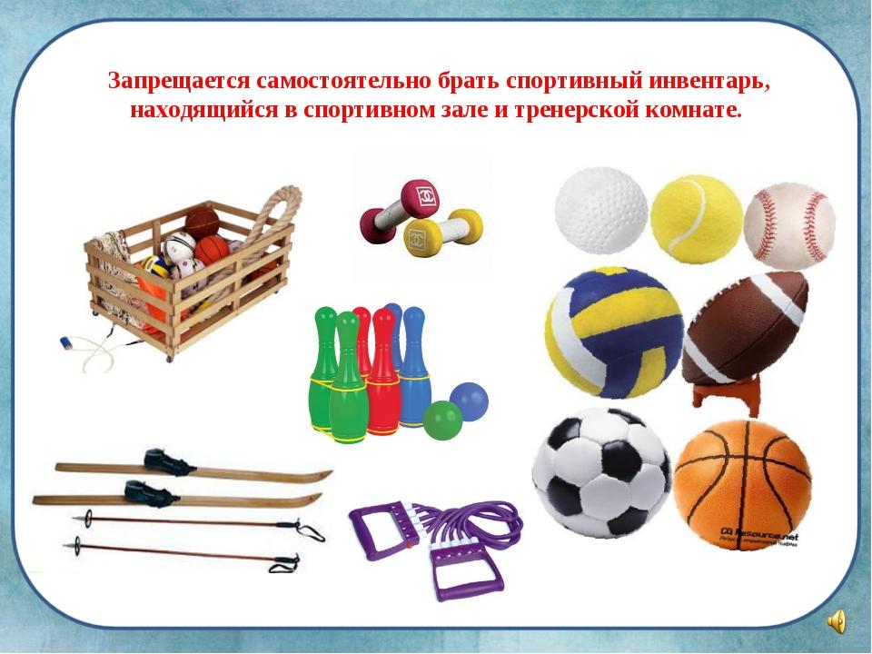 Запрещается самостоятельно брать спортивный инвентарь, находящийся в спортив...