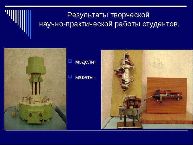 Результаты творческой научно-практической работы студентов. модели; макеты.