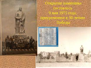 Открытие памятника состоялось 9 мая 1975 года, приуроченное к 30-летию Победы