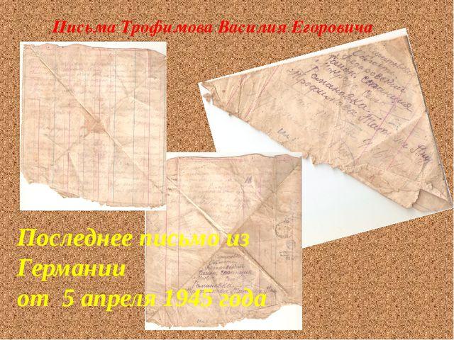 Последнее письмо из Германии от 5 апреля 1945 года Письма Трофимова Василия...