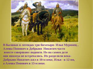 В былинах и легендах три богатыря- Илья Муромец , Алеша Попович и Добрыня Ник