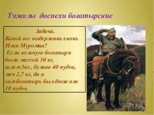 Тяжелы доспехи богатырские Задача. Какой вес выдерживал конь Ильи Муромца? Ес