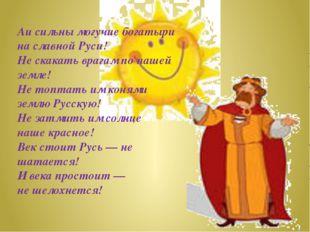 Аи сильны могучие богатыри на славной Руси! Не скакать врагам по нашей земле!