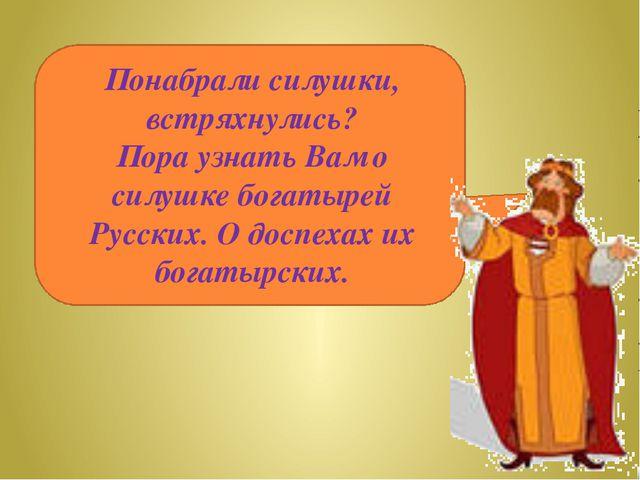 Понабрали силушки, встряхнулись? Пора узнать Вам о силушке богатырей Русских...