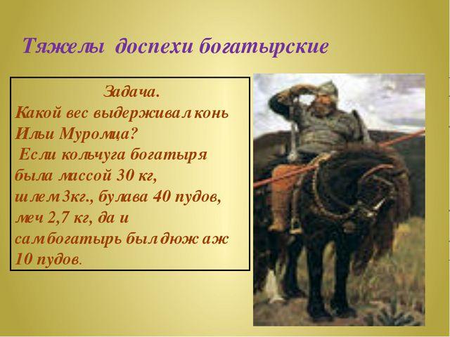 Тяжелы доспехи богатырские Задача. Какой вес выдерживал конь Ильи Муромца? Ес...