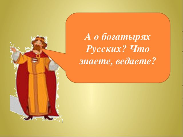 А о богатырях Русских? Что знаете, ведаете?