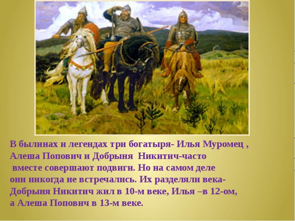 В былинах и легендах три богатыря- Илья Муромец , Алеша Попович и Добрыня Ник...