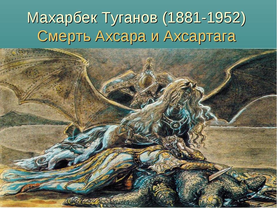 Махарбек Туганов (1881-1952) Смерть Ахсара и Ахсартага