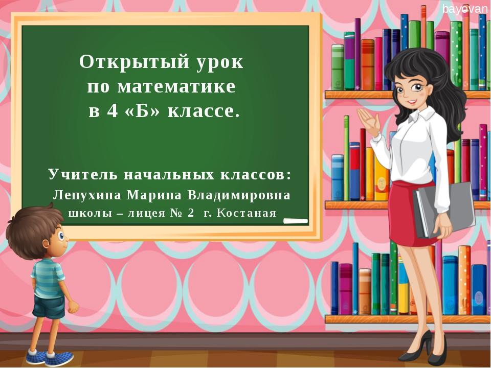 Открытый урок по математике в 4 «Б» классе. Учитель начальных классов: Лепухи...