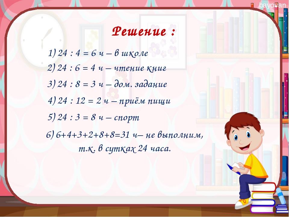 1) 24 : 4 = 6 ч – в школе Решение : 2) 24 : 6 = 4 ч – чтение книг 3) 24 : 8 =...