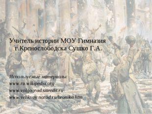 Учитель истории МОУ Гимназия г.Крснослободска Сушко Г.А. Используемые матери