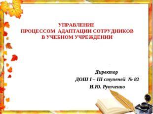 Директор ДОШ І – ІІІ ступеней № 82 И.Ю. Рутченко УПРАВЛЕНИЕ ПРОЦЕССОМ АДАПТАЦ
