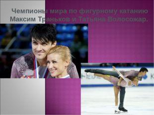 Чемпионы мира по фигурному катанию Максим Траньков и Татьяна Волосожар.