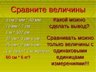 Сравните величины 4 см 2 мм * 40 мм 70 мм * 7 см 1 м * 102 см 32 см * 3 дм 6
