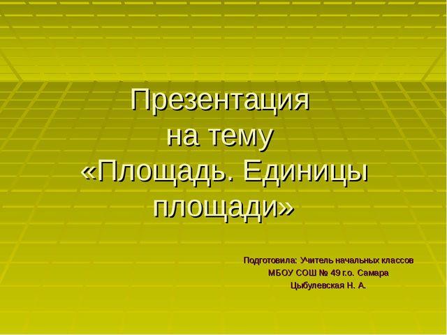 Презентация на тему «Площадь. Единицы площади» Подготовила: Учитель начальных...